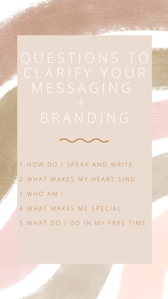 Questions to Clarify Your Messaging + Branding: How do I speak and Write, What makes my heart sing, Who am I, What makes me special, What do I do in My free time